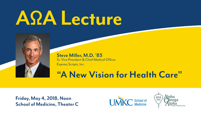 "AOA Lecture: ""A New Vision for Health Care"" Steve Miller, M.D. '83 Sr. Vice President & Chief Medical Officer Express Scripts, Inc. Friday, May 4, 2018, Noon School of Medicine, Theater C"