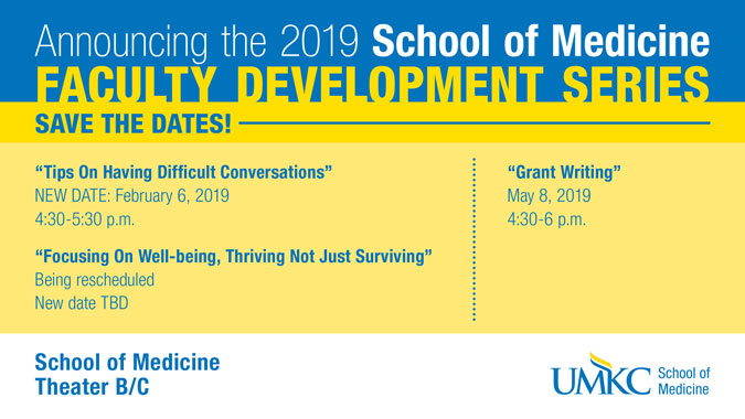"Announcing the 2018-19 School of Medicine Faculty Development Series Save the Dates!!! From 4:30-6 pm in Theater B/C 2018 Sept. 5 ""Making Your Work Count Twice"" Nov. 7 ""Speed Mentoring"" 2019 Jan. 9 ""Tips On Having Difficult Conversations"" March 13 ""Focusing On Well-being, Thriving Not Just Surviving"" May 8 ""Grant Writing"""
